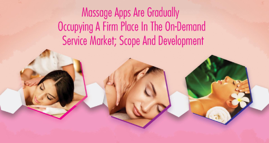 MASSAGE APPS ARE GRADUALLY OCCUPYING A FIRM PLACE IN THE ON-DEMAND SERVICE MARKET SCOPE AND DEVELOPMENT